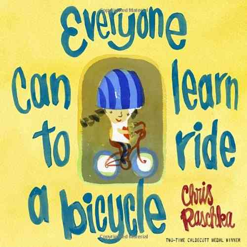 Everyone Can Learn to Ride a Bicycle By Raschka, Christopher/ Raschka, Christopher (ILT)